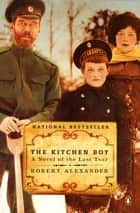 The Kitchen Boy - A Novel of the Last Tsar ebook by Robert Alexander