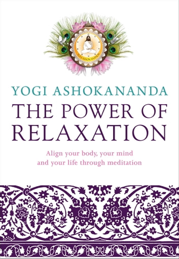 The Power of Relaxation - Align Your Body, Your Mind, and Your Life Through Meditation ebook by Yogi Ashokananda