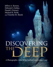 Discovering the Deep - A Photographic Atlas of the Seafloor and Ocean Crust ebook by Jeffrey A. Karson,Deborah S. Kelley,Daniel J. Fornari,Michael R. Perfit,Timothy M. Shank