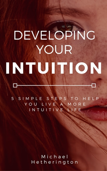 Developing Your Intuition: 5 Simple Steps To Help You Live a More Intuitive Life ebook by Michael Hetherington