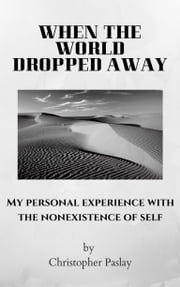 When the World Dropped Away - My Personal Experience with the Nonexistence of Self ebook by Christopher Paslay