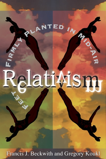 Relativism - Feet Firmly Planted in Mid-Air ebook by Francis J. Beckwith,Gregory Koukl