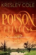 Poison Princess - The Arcana Chronicles ebook by Kresley Cole