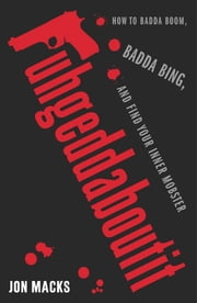 Fuhgeddaboutit - How to Badda Boom, Badda Bing and Find Your Inner Mobster ebook by Jon Macks