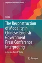The Reconstruction of Modality in Chinese-English Government Press Conference Interpreting - A Corpus-Based Study ebook by Xin Li