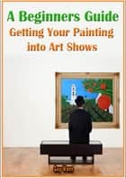 A Beginners Guide Getting Your Painting into Art Shows ebook by Guy Wann
