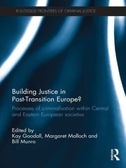 Building Justice in Post-Transition Europe? - Processes of Criminalisation within Central and Eastern European Societies ebook by Kay Goodall,Margaret Malloch,Bill Munro