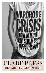 Wardrobe Crisis - How We Went From Sunday Best to Fast Fashion ebook by Clare Press,Sarah Wilson