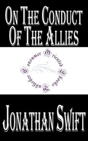 On the Conduct of the Allies - And of the Late Ministry, in bringing and carrying on the War ebook by Jonathan Swift