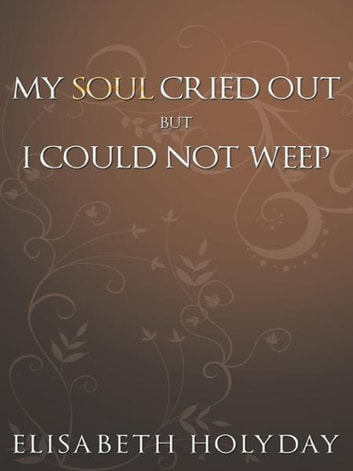 MY SOUL CRIED OUT...BUT I COULD NOT WEEP ebook by Elisabeth Holyday
