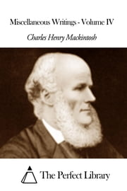 Miscellaneous Writings - Volume IV ebook by Charles Henry Mackintosh