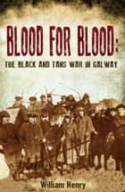 Blood for Blood: The Black and Tan War in Galway ebook by William  Henry