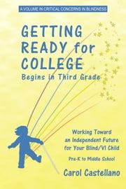 Getting Ready for College Begins in Third Grade - Working Toward an Independent Future for Your Blind/Visually Impaired Child ebook by Carol Castellano