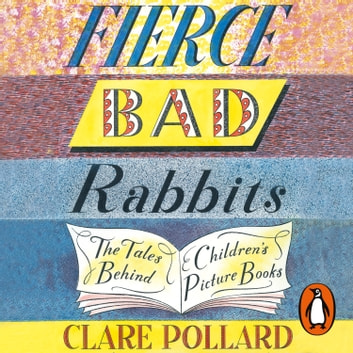 Fierce Bad Rabbits - The Tales Behind Children's Picture Books audiobook by Clare Pollard