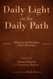 Daily Light on the Daily Path (with Commentary by Mark Bowser) - Morning and Evening Daily Devotions ebook by Samuel Bagster