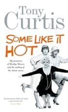 Some Like It Hot - Me, Marilyn and the Movie ebook by Tony Curtis