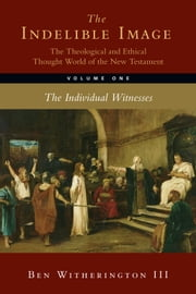 The Indelible Image: The Theological and Ethical Thought World of the New Testament, Volume One - The Individual Witnesses ebook by Ben Witherington III