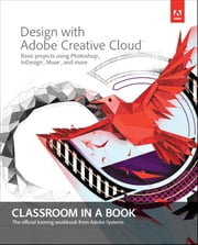 Design with Adobe Creative Cloud Classroom in a Book - Basic Projects using Photoshop, InDesign, Muse, and More ebook by Adobe Creative Team
