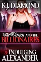 The Virgin and the Billionaires: Indulging Alexander - Part 3 ebook by K.J. Diamond