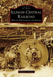 Illinois Central Railroad - Wrecks, Derailments, and Floods ebook by Clifford J. Downey