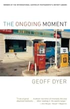 The Ongoing Moment ebook by Geoff Dyer