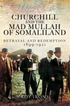 Churchill and the Mad Mullah of Somaliland - Betrayal and Redemption 1899-1921 ebook by Roy Irons