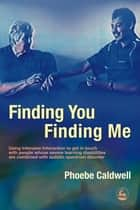 Finding You Finding Me - Using Intensive Interaction to get in touch with people whose severe learning disabilities are combined with autistic spectrum disorder ebook by Phoebe Caldwell