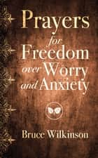 Prayers for Freedom over Worry and Anxiety ebook by Bruce H. Wilkinson