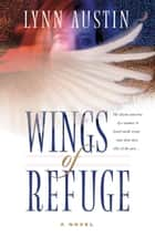 Wings of Refuge ebook by Lynn Austin