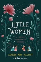 Little Women - and Other Christmas Stories ebook by Louisa May Alcott