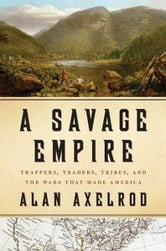 A Savage Empire - Trappers, Traders, Tribes, and the Wars That Made America ebook by Alan Axelrod
