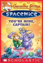 Geronimo Stilton Spacemice #2: You're Mine, Captain! ebook by Geronimo Stilton