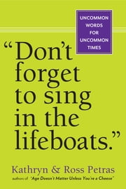 """Don't Forget to Sing in the Lifeboats"" - Uncommon Wisdom for Uncommon Times ebook by Kathryn Petras,Ross Petras"