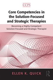 Core Competencies in the Solution-Focused and Strategic Therapies - Becoming a Highly Competent Solution-Focused and Strategic Therapist ebook by Ellen K. Quick