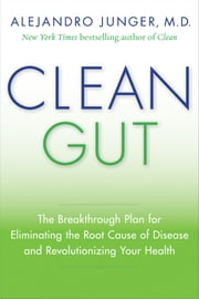 Clean Gut - The Breakthrough Plan for Eliminating the Root Cause of Disease and Revolutionizing Your Health ebook by Alejandro Junger