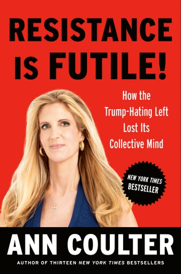 Resistance Is Futile! - How the Trump-Hating Left Lost Its Collective Mind ekitaplar by Ann Coulter