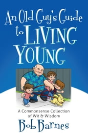 An Old Guy's Guide to Living Young - A Common-Sense Collection of Wit and Wisdom ebook by Bob Barnes