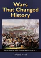 Wars That Changed History: 50 of the World's Greatest Conflicts ebook by Spencer C. Tucker