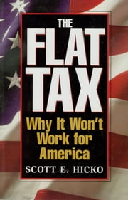 The Flat Tax - Why It Won't Work for America ebook by Scott E. Hicko