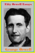 Fifty Orwell Essays ebook by George Orwell