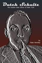 Dutch Schultz - brazen beer baron of New York ebook by Nate Hendley