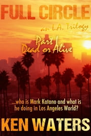 Full Circle an L.A. Trilogy, Part I: Dead or Alive ebook by Ken Waters