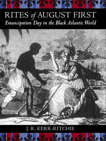 Rites of August First - Emancipation Day in the Black Atlantic World ebook by Jeffrey R. Kerr-Ritchie