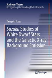 Suzaku Studies of White Dwarf Stars and the Galactic X-ray Background Emission ebook by Takayuki Yuasa