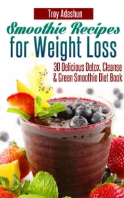 Smoothie Recipes for Weight Loss: 30 Delicious Detox, Cleanse and Green Smoothie Diet Book ebook by Troy Adashun