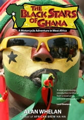 The Black Stars of Ghana: A Motorcycle Adventure in West Africa ebook by Alan Whelan