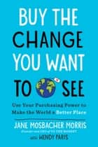Buy the Change You Want to See - Use Your Purchasing Power to Make the World a Better Place eBook by Jane Mosbacher Morris, Wendy Paris
