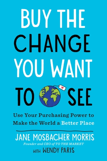 Buy the Change You Want to See - Use Your Purchasing Power to Make the World a Better Place ebook by Jane Mosbacher Morris,Wendy Paris