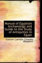 Manual Of Egyptian Archaeology And Guide To The Study Of Antiquities In Egypt ebook by Gaston Camille Charles Maspero