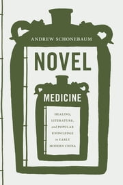 Novel Medicine - Healing, Literature, and Popular Knowledge in Early Modern China ebook by Andrew Schonebaum